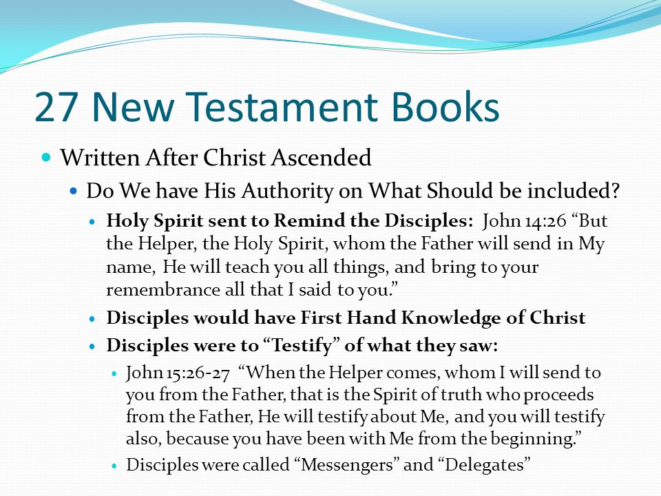 27 New Testament Books Written After Christ Ascended Do We have His Authority on What Should be included? Holy Spirit sent to Remind the Disciples: Jo