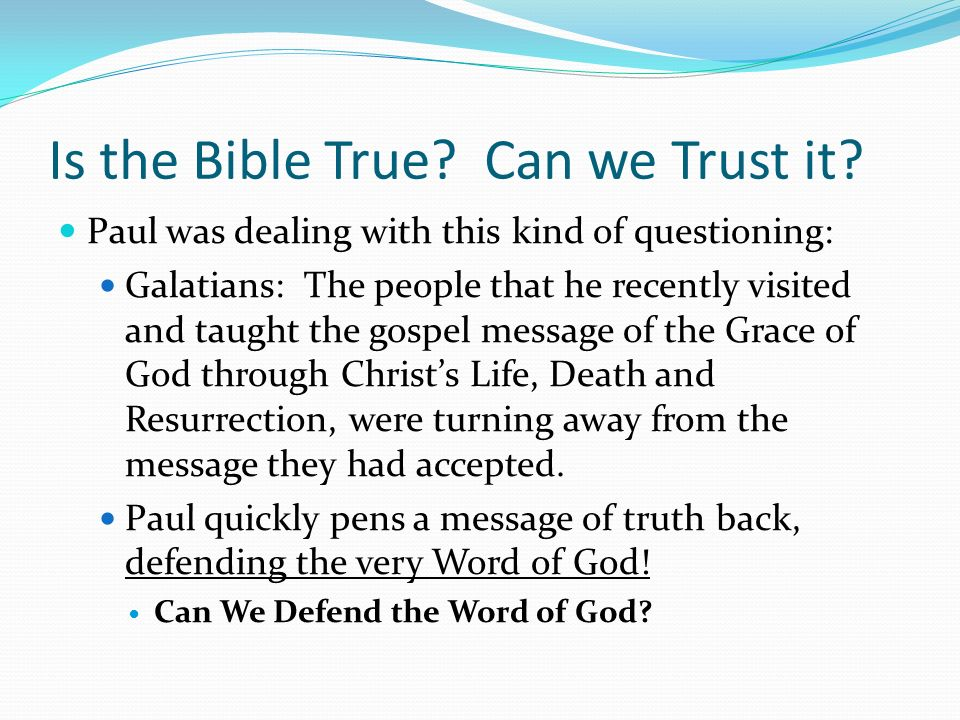 Is the Bible True? Can we Trust it? Paul was dealing with this kind of questioning: Galatians: The people that he recently visited and taught the gosp