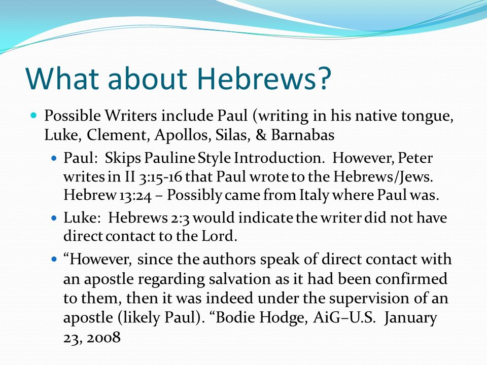 What about Hebrews? Possible Writers include Paul (writing in his native tongue, Luke, Clement, Apollos, Silas, & Barnabas Paul: Skips Pauline Style I