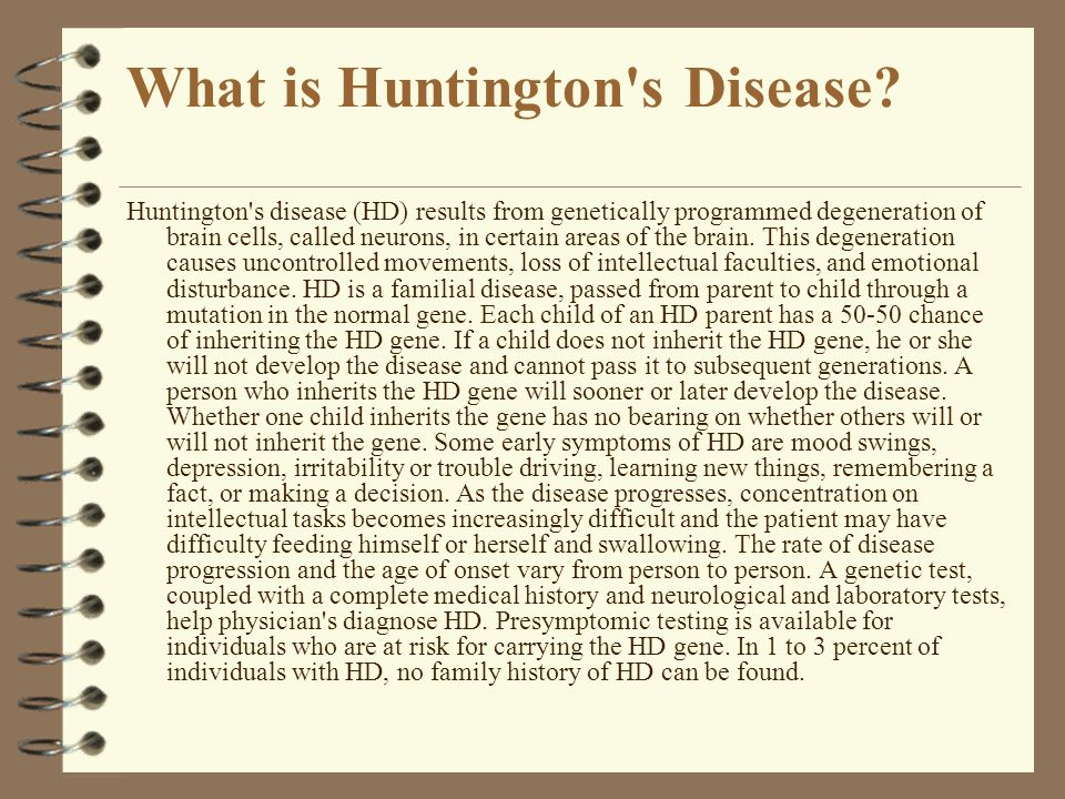 What is Huntington's Disease? Huntington's disease (HD) results from genetically programmed degeneration of brain cells, called neurons, in certain ar