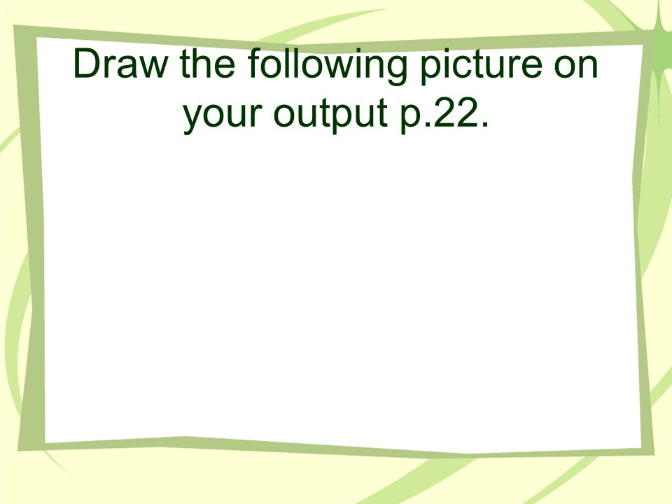 Draw the following picture on your output p.22.