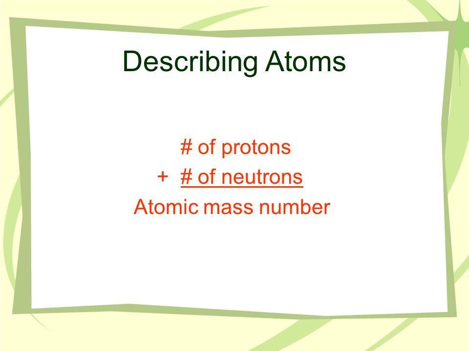 Describing Atoms # of protons +# of neutrons Atomic mass number