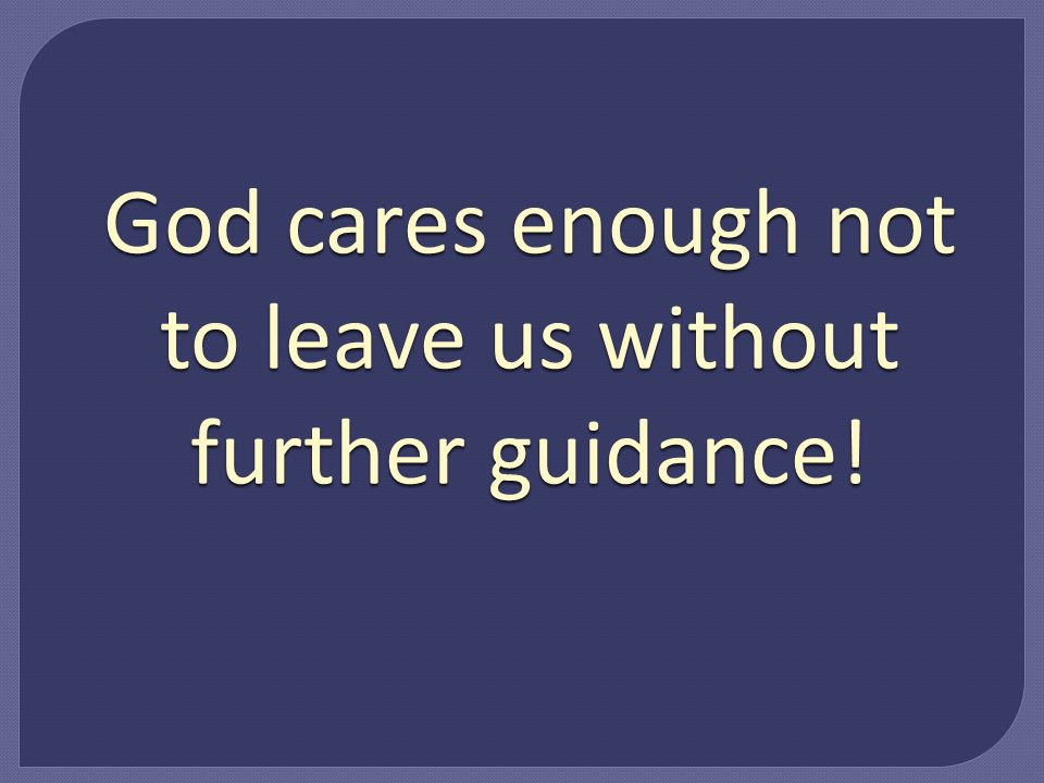 God cares enough not to leave us without further guidance!