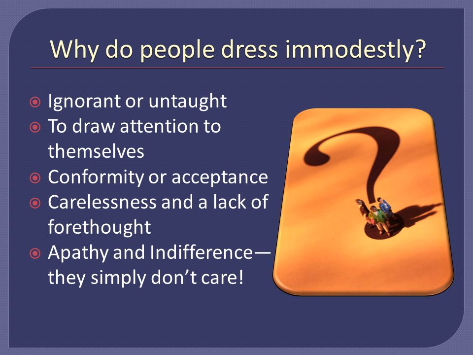 Why do people dress immodestly.