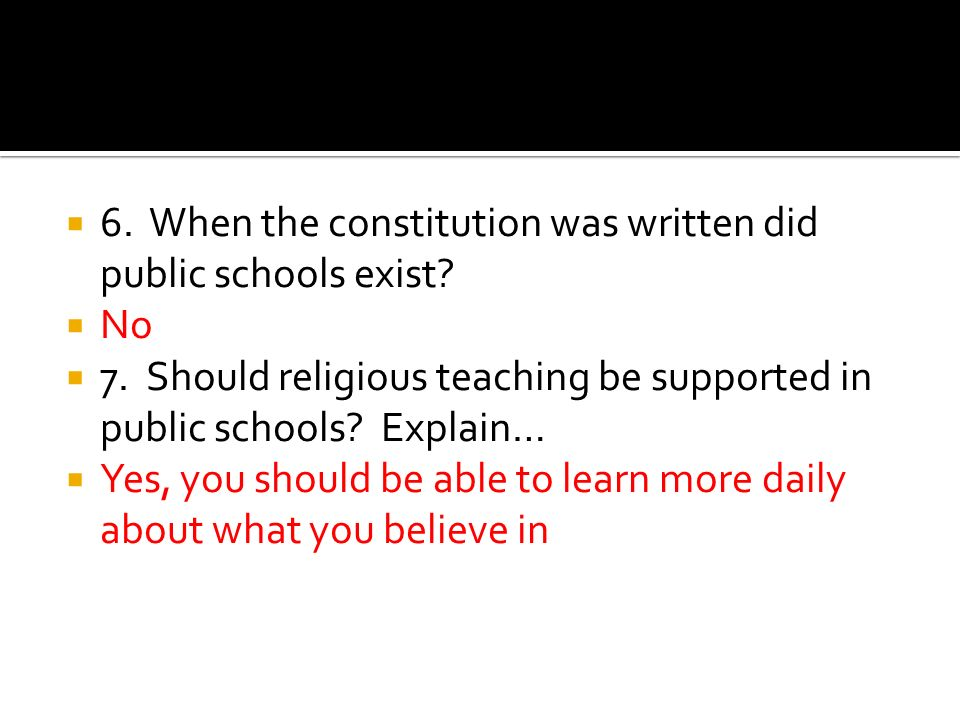 6. When the constitution was written did public schools exist? No 7. Should religious teaching be supported in public schools? Explain… Yes, you shoul