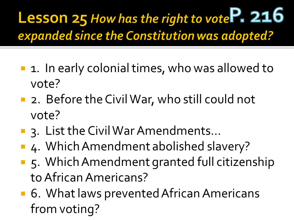 1. In early colonial times, who was allowed to vote? 2. Before the Civil War, who still could not vote? 3. List the Civil War Amendments… 4. Which Ame