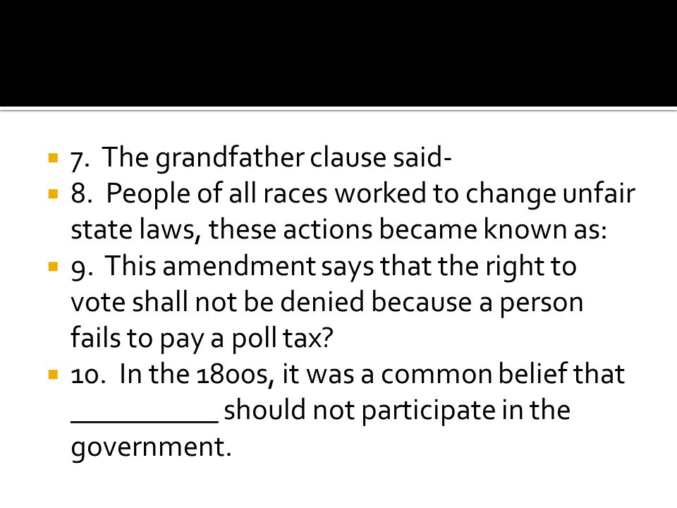 7. The grandfather clause said- 8. People of all races worked to change unfair state laws, these actions became known as: 9. This amendment says that