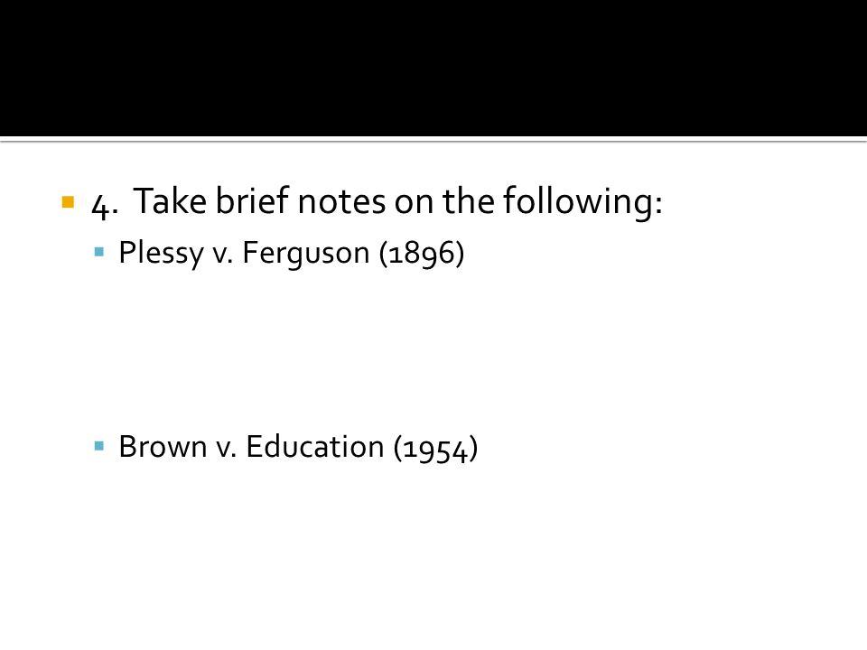 4. Take brief notes on the following: Plessy v. Ferguson (1896) Brown v. Education (1954)