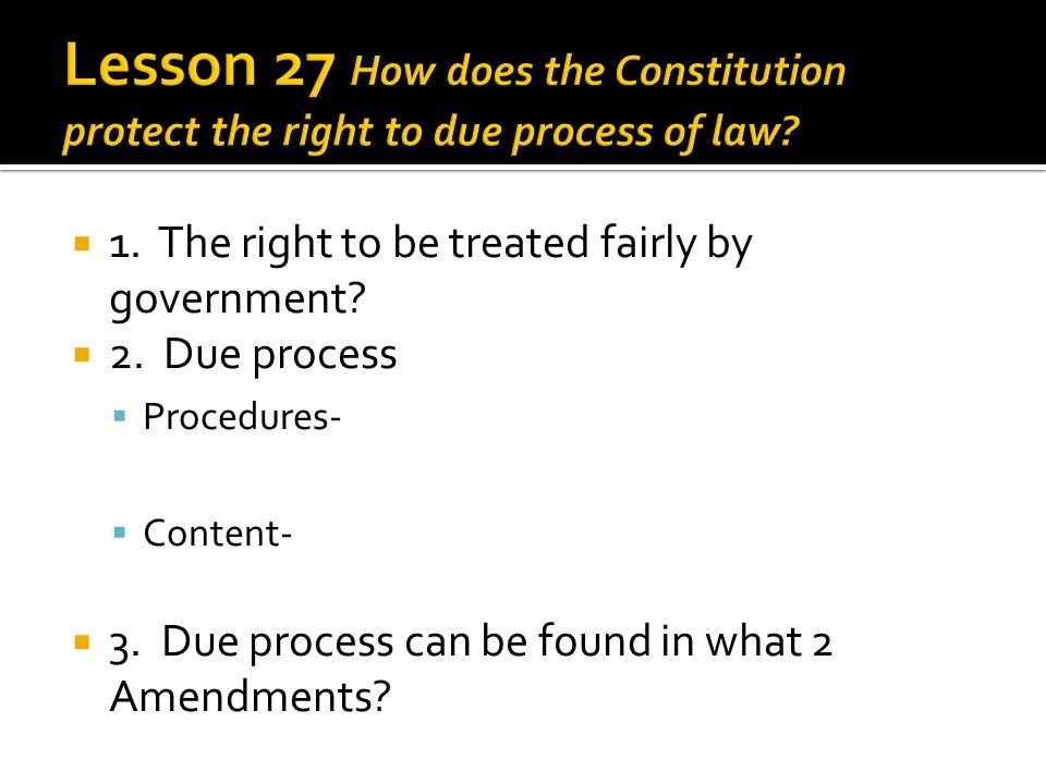1. The right to be treated fairly by government? 2. Due process Procedures- Content- 3. Due process can be found in what 2 Amendments?