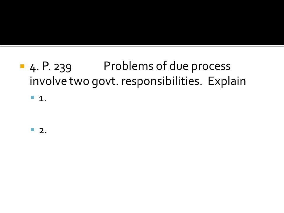 4. P. 239 Problems of due process involve two govt. responsibilities. Explain 1. 2.