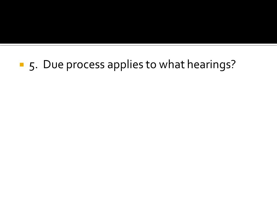 5. Due process applies to what hearings?