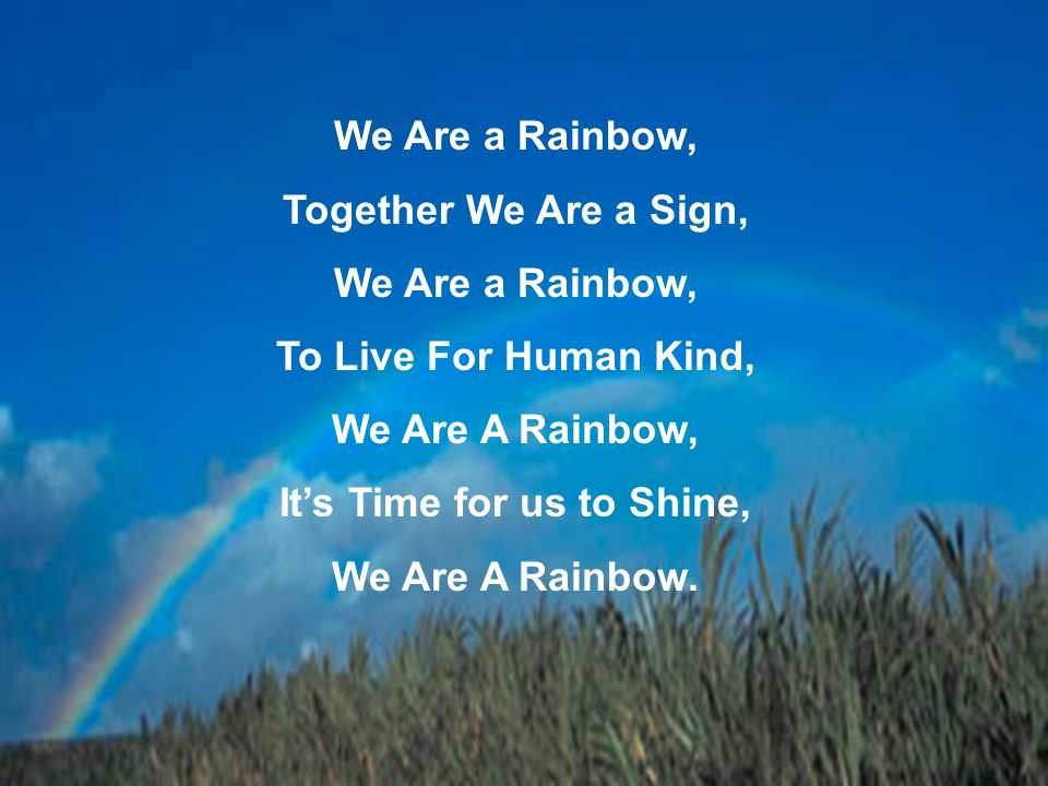 We Are a Rainbow, Together We Are a Sign, We Are a Rainbow, To Live For Human Kind, We Are A Rainbow, Its Time for us to Shine, We Are A Rainbow.