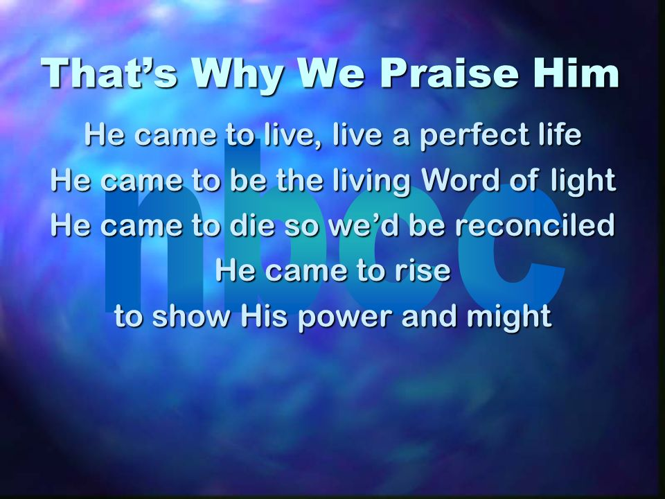 Thats Why We Praise Him He came to live, live a perfect life He came to be the living Word of light He came to die so wed be reconciled He came to rise to show His power and might