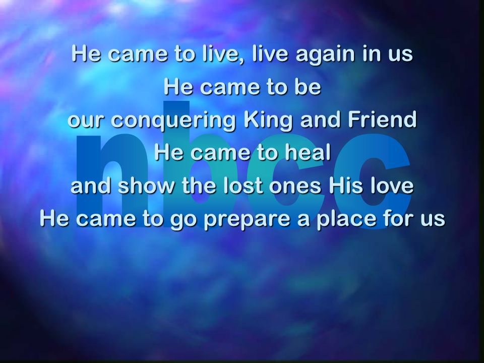 He came to live, live again in us He came to be our conquering King and Friend He came to heal and show the lost ones His love He came to go prepare a place for us