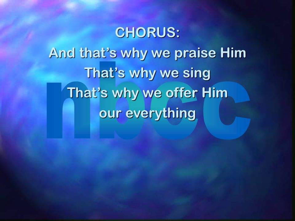 CHORUS: And thats why we praise Him Thats why we sing Thats why we offer Him our everything