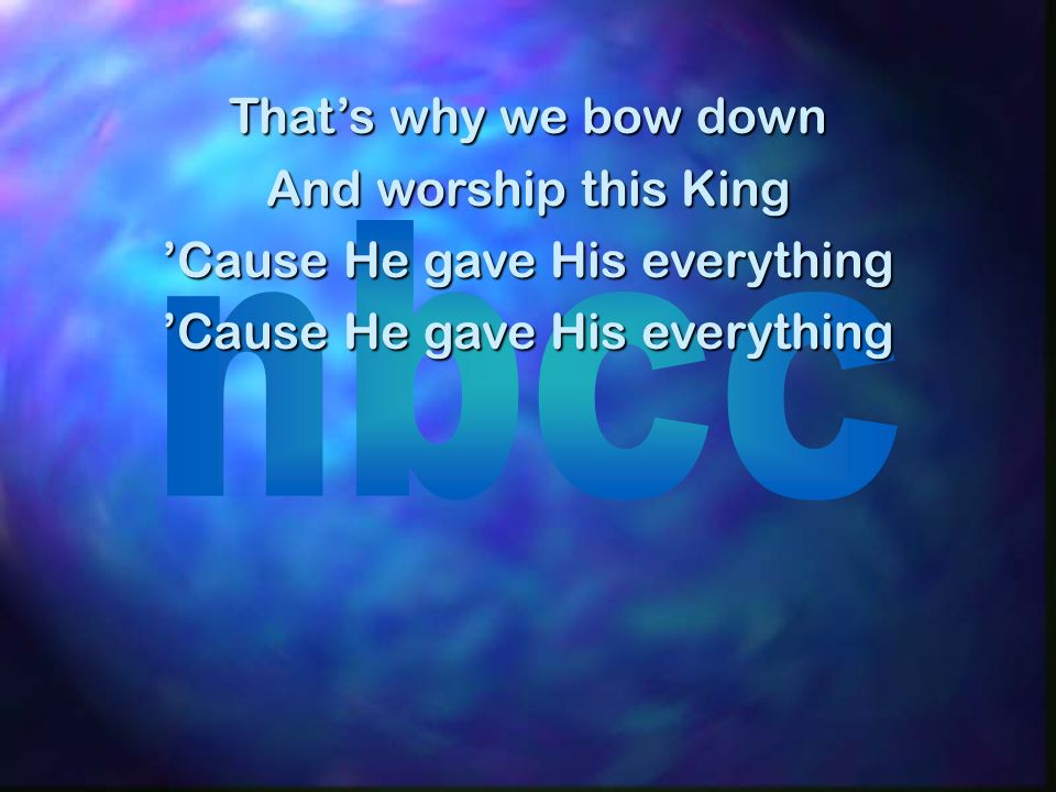 Thats why we bow down And worship this King Cause He gave His everything