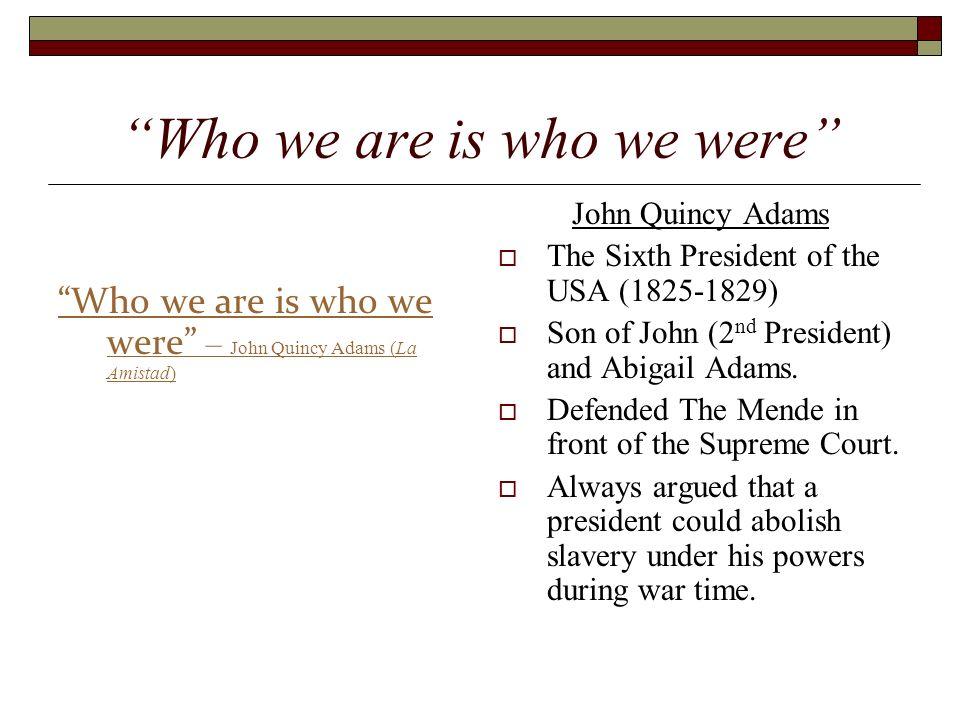 Who we are is who we were Who we are is who we were – John Quincy Adams (La Amistad) John Quincy Adams The Sixth President of the USA (1825-1829) Son