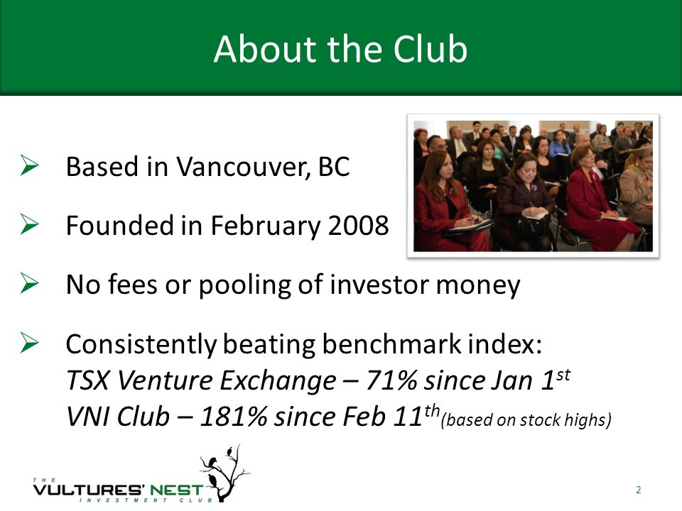 About the Club Based in Vancouver, BC Founded in February 2008 No fees or pooling of investor money Consistently beating benchmark index: TSX Venture Exchange – 71% since Jan 1 st VNI Club – 181% since Feb 11 th (based on stock highs) 2