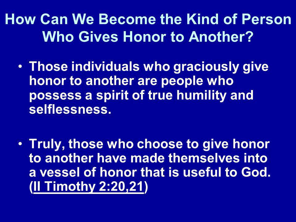 How Can We Become the Kind of Person Who Gives Honor to Another? Those individuals who graciously give honor to another are people who possess a spiri