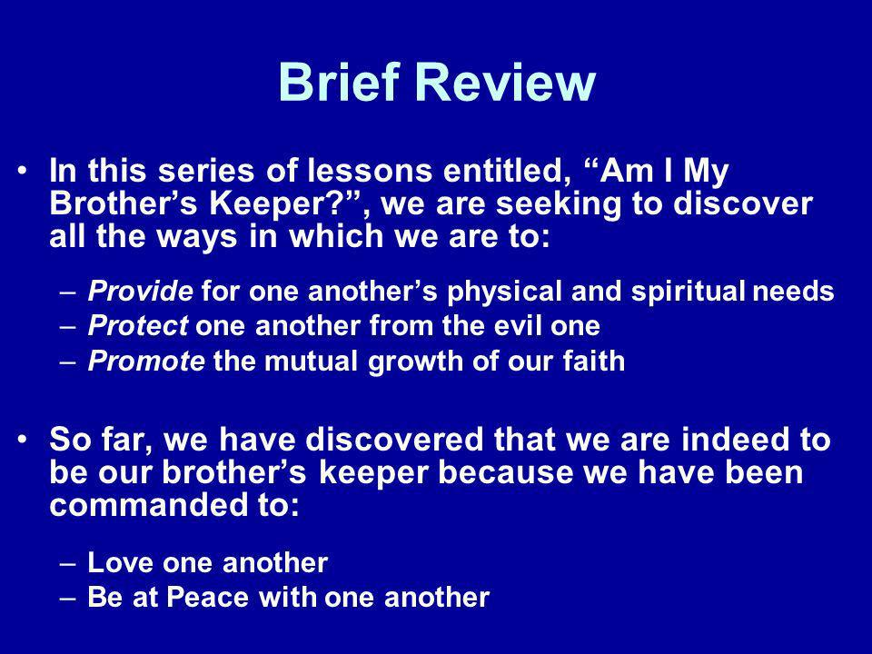 Brief Review In this series of lessons entitled, Am I My Brothers Keeper?, we are seeking to discover all the ways in which we are to: –Provide for on