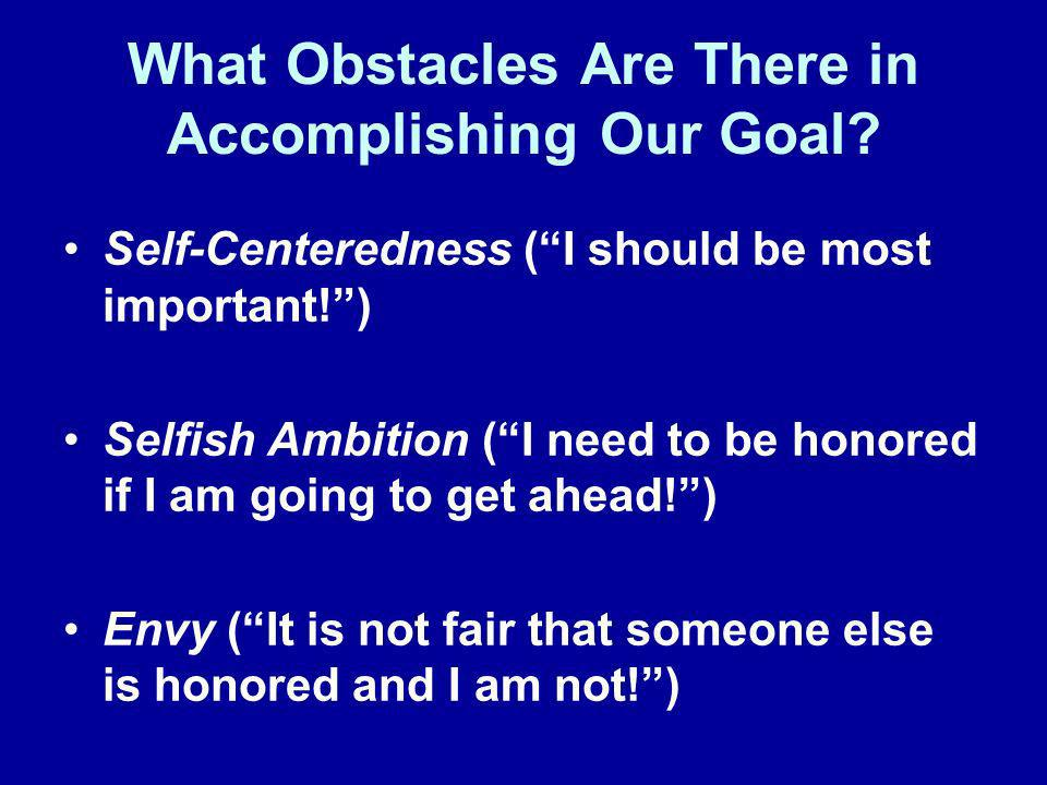 What Obstacles Are There in Accomplishing Our Goal? Self-Centeredness (I should be most important!) Selfish Ambition (I need to be honored if I am goi