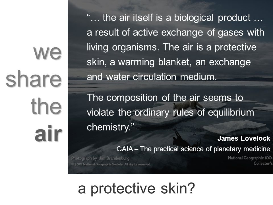 we share the air … the air itself is a biological product … a result of active exchange of gases with living organisms.