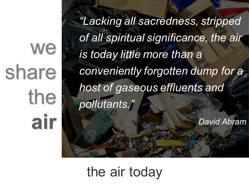 we share the air Lacking all sacredness, stripped of all spiritual significance, the air is today little more than a conveniently forgotten dump for a host of gaseous effluents and pollutants.