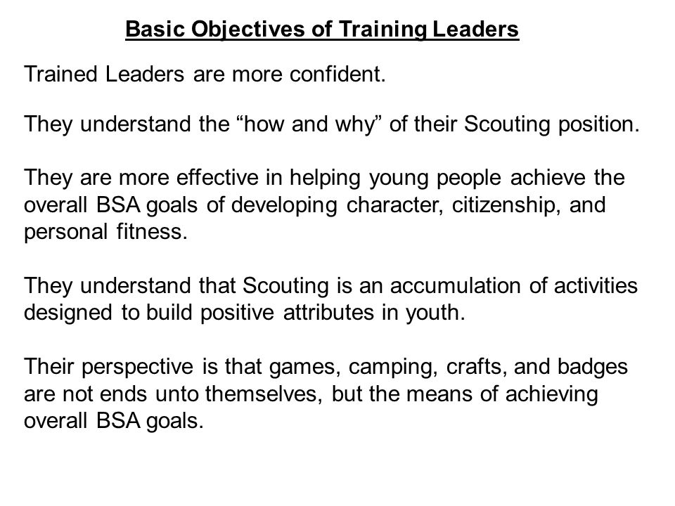 Basic Objectives of Training Leaders Trained Leaders are more confident. They understand the how and why of their Scouting position. They are more eff