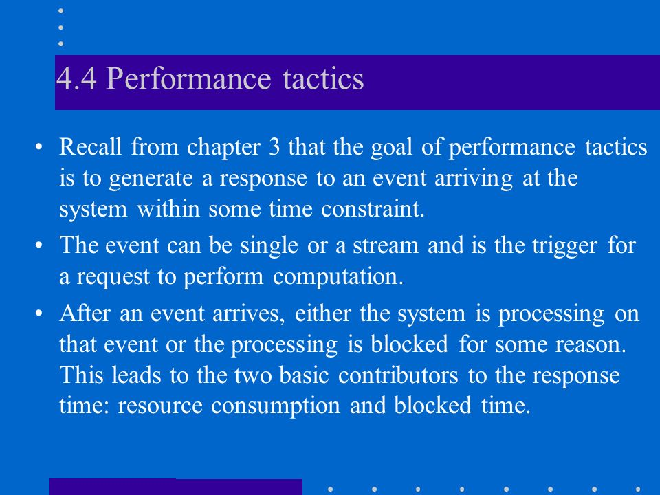 4.4 Performance tactics Recall from chapter 3 that the goal of performance tactics is to generate a response to an event arriving at the system within some time constraint.