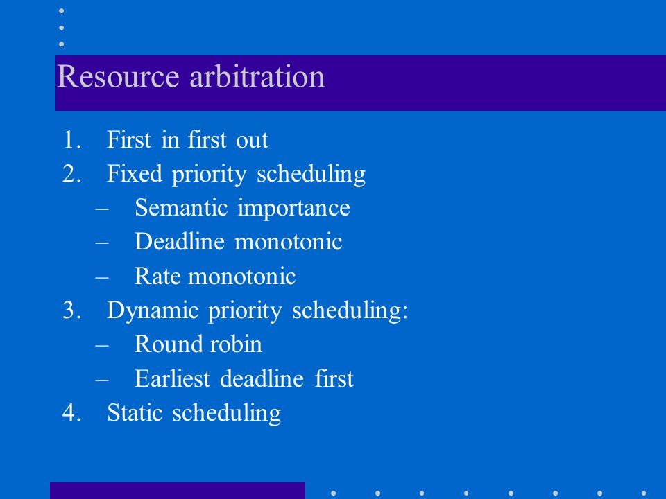 Resource arbitration 1.First in first out 2.Fixed priority scheduling –Semantic importance –Deadline monotonic –Rate monotonic 3.Dynamic priority scheduling: –Round robin –Earliest deadline first 4.Static scheduling
