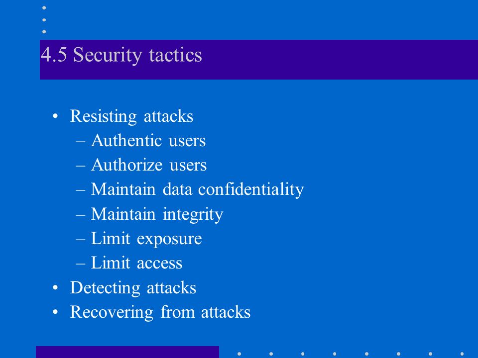 4.5 Security tactics Resisting attacks –Authentic users –Authorize users –Maintain data confidentiality –Maintain integrity –Limit exposure –Limit access Detecting attacks Recovering from attacks