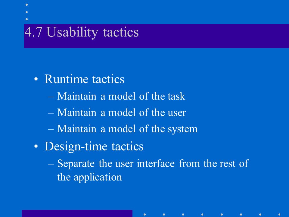 4.7 Usability tactics Runtime tactics –Maintain a model of the task –Maintain a model of the user –Maintain a model of the system Design-time tactics –Separate the user interface from the rest of the application