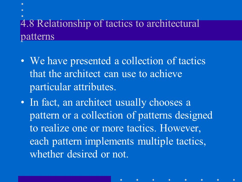 4.8 Relationship of tactics to architectural patterns We have presented a collection of tactics that the architect can use to achieve particular attributes.