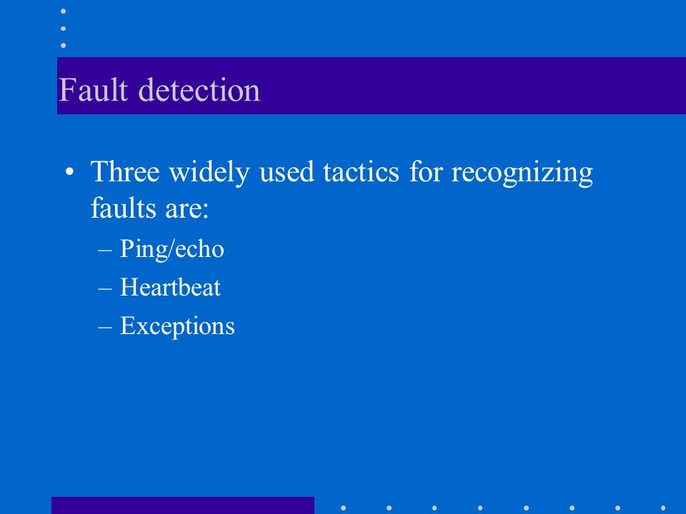 Fault detection Three widely used tactics for recognizing faults are: –Ping/echo –Heartbeat –Exceptions