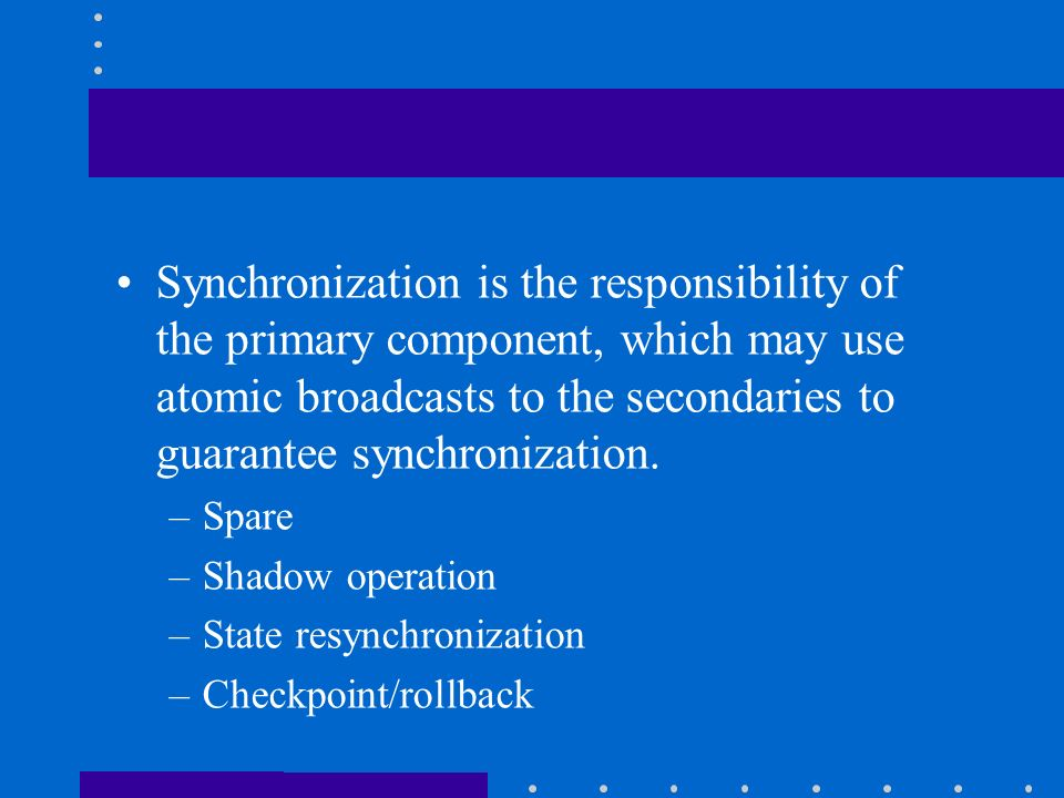 Synchronization is the responsibility of the primary component, which may use atomic broadcasts to the secondaries to guarantee synchronization.