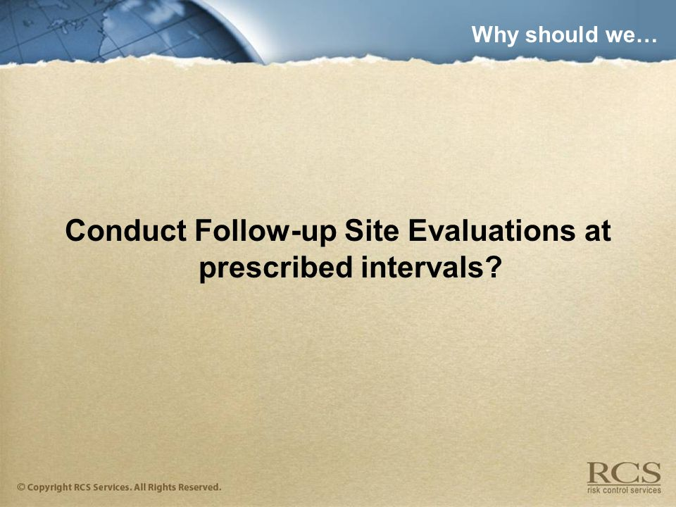 Why should we… Conduct Follow-up Site Evaluations at prescribed intervals