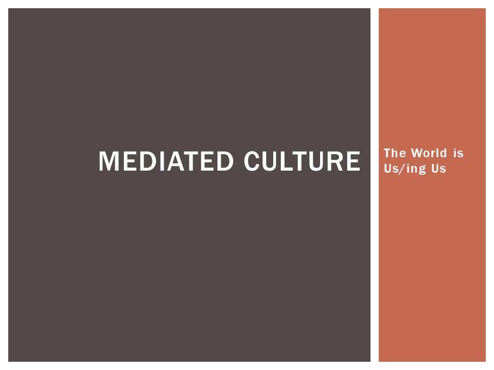 The World is Us/ing Us MEDIATED CULTURE