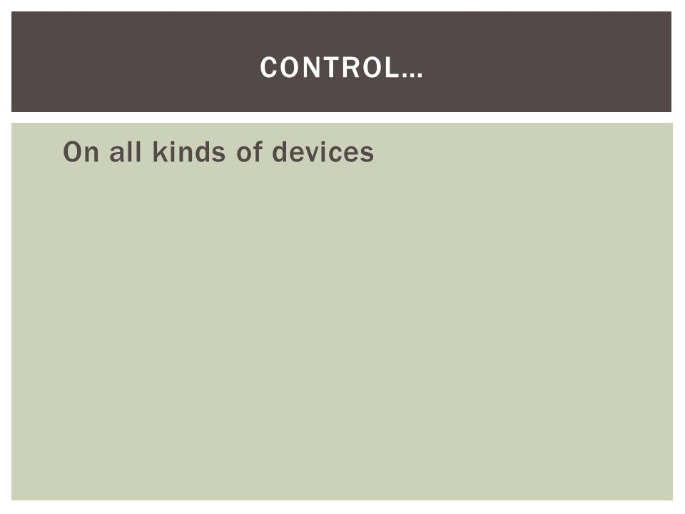 On all kinds of devices CONTROL…