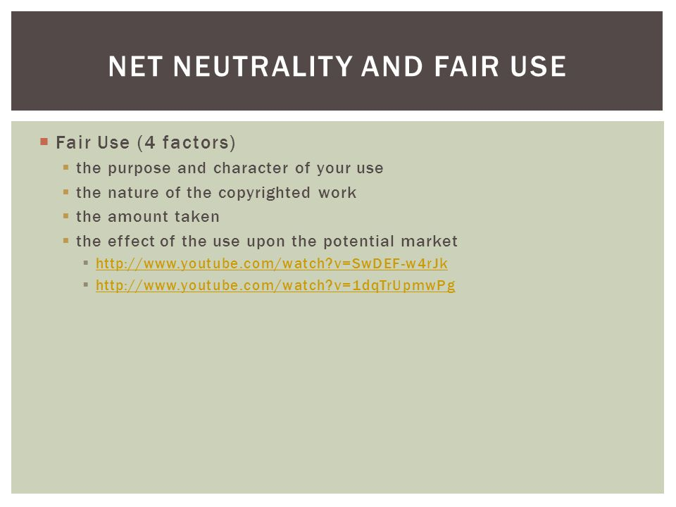 Fair Use (4 factors) the purpose and character of your use the nature of the copyrighted work the amount taken the effect of the use upon the potential market http://www.youtube.com/watch v=SwDEF-w4rJk http://www.youtube.com/watch v=1dqTrUpmwPg NET NEUTRALITY AND FAIR USE