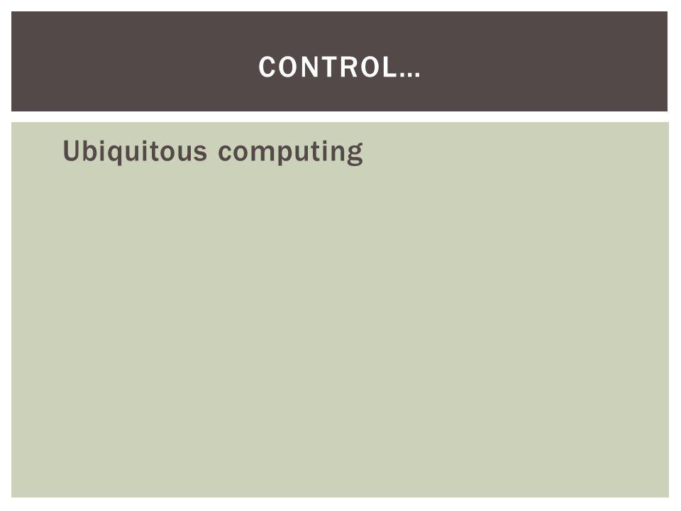 Ubiquitous computing CONTROL…