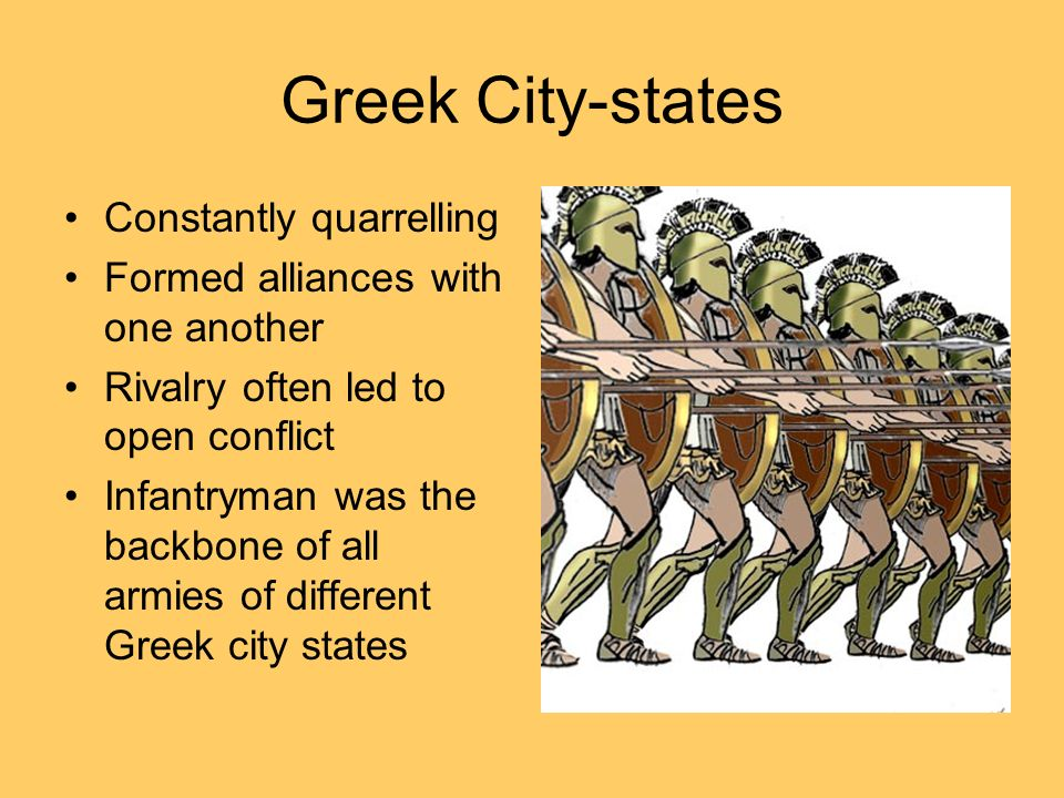 Greek City-states Constantly quarrelling Formed alliances with one another Rivalry often led to open conflict Infantryman was the backbone of all armi