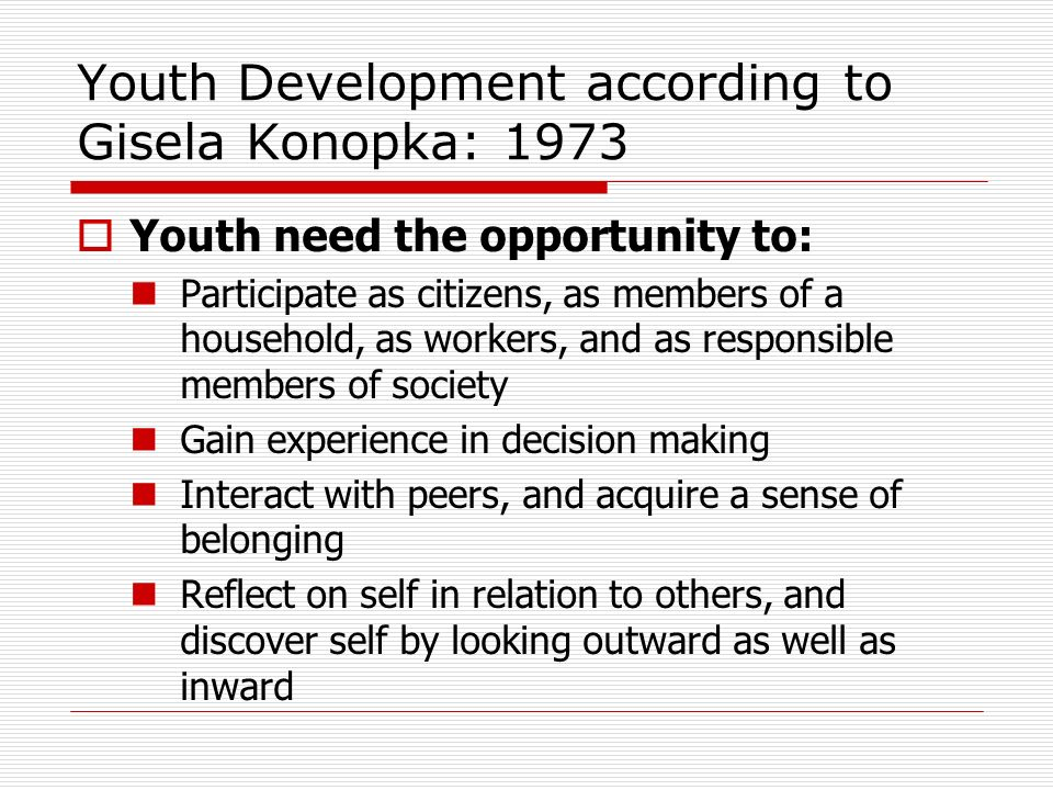 Youth Development according to Gisela Konopka: 1973 Youth need the opportunity to: Participate as citizens, as members of a household, as workers, and as responsible members of society Gain experience in decision making Interact with peers, and acquire a sense of belonging Reflect on self in relation to others, and discover self by looking outward as well as inward