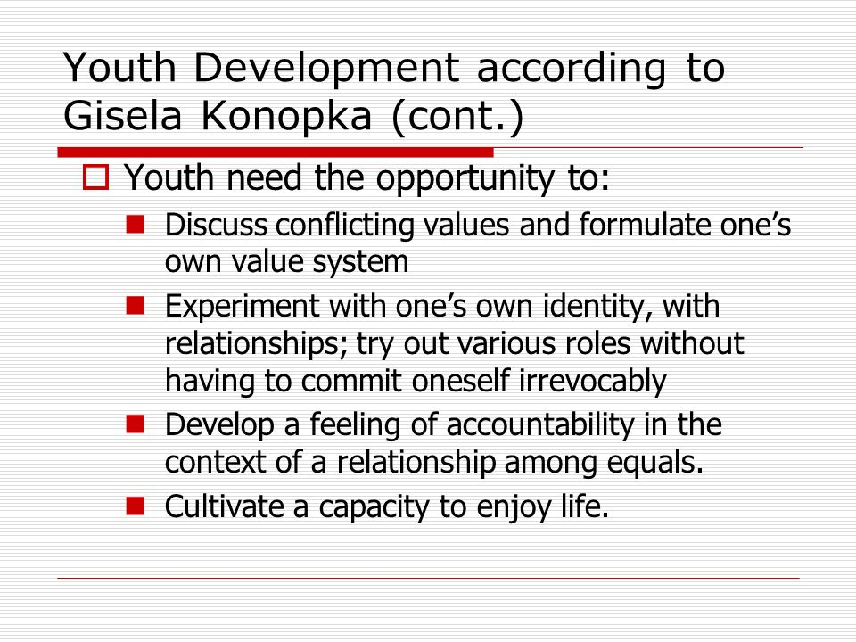 Youth Development according to Gisela Konopka (cont.) Youth need the opportunity to: Discuss conflicting values and formulate ones own value system Experiment with ones own identity, with relationships; try out various roles without having to commit oneself irrevocably Develop a feeling of accountability in the context of a relationship among equals.