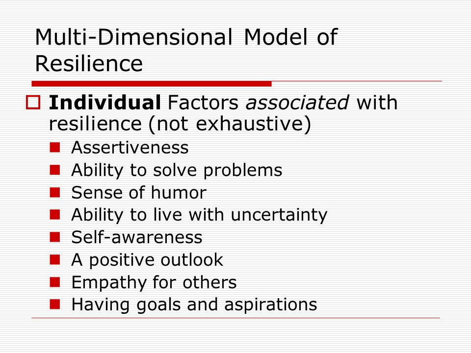 Multi-Dimensional Model of Resilience Relationship factors associated with resilience (not exhaustive) parenting that meets the child s needs appropriate emotional expression and parental monitoring within the family social competence the presence of a positive mentor and role models meaningful relationships with others at school, home, and perceived social support peer group acceptance