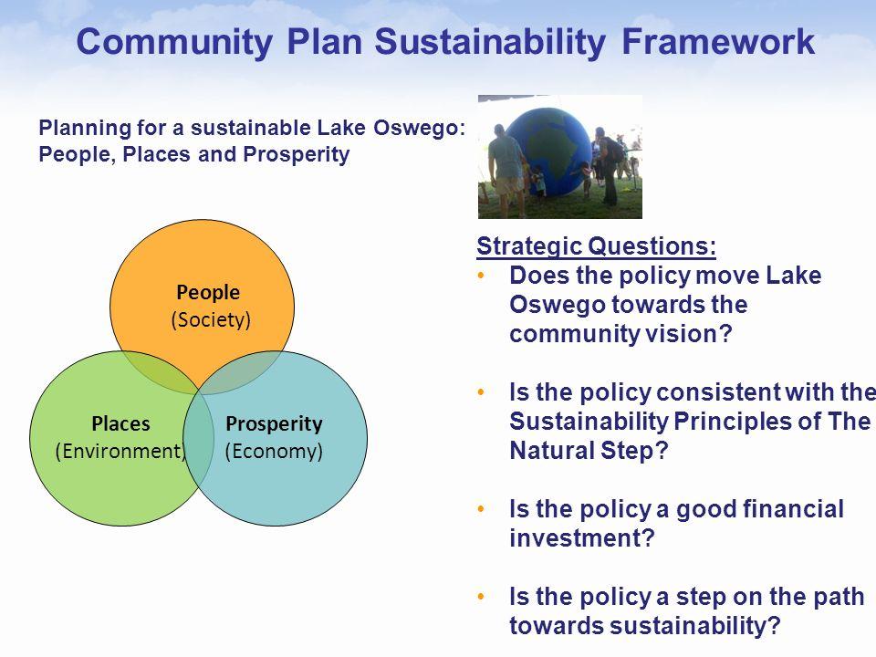 Community Plan Sustainability Framework People (Society) Places (Environment) Prosperity (Economy) Planning for a sustainable Lake Oswego: People, Pla