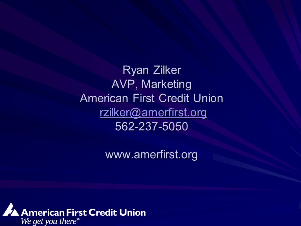 Ryan Zilker AVP, Marketing American First Credit Union rzilker@amerfirst.org 562-237-5050 www.amerfirst.org rzilker@amerfirst.org