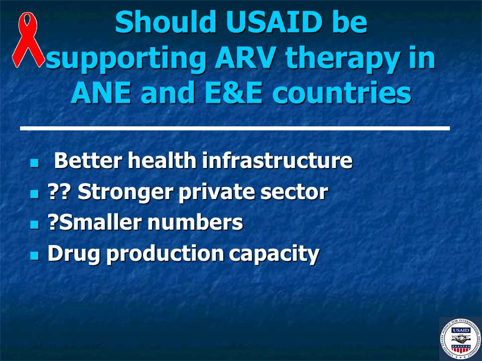 Should USAID be supporting ARV therapy in ANE and E&E countries Better health infrastructure Better health infrastructure .