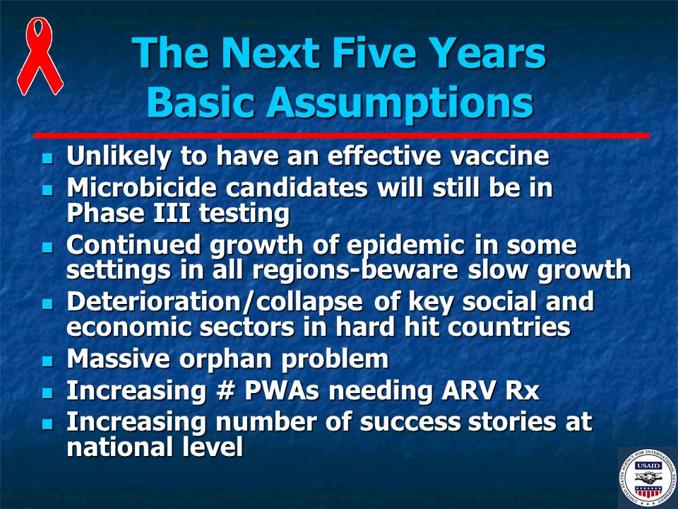 The Next Five Years Basic Assumptions Unlikely to have an effective vaccine Unlikely to have an effective vaccine Microbicide candidates will still be in Phase III testing Microbicide candidates will still be in Phase III testing Continued growth of epidemic in some settings in all regions-beware slow growth Continued growth of epidemic in some settings in all regions-beware slow growth Deterioration/collapse of key social and economic sectors in hard hit countries Deterioration/collapse of key social and economic sectors in hard hit countries Massive orphan problem Massive orphan problem Increasing # PWAs needing ARV Rx Increasing # PWAs needing ARV Rx Increasing number of success stories at national level Increasing number of success stories at national level