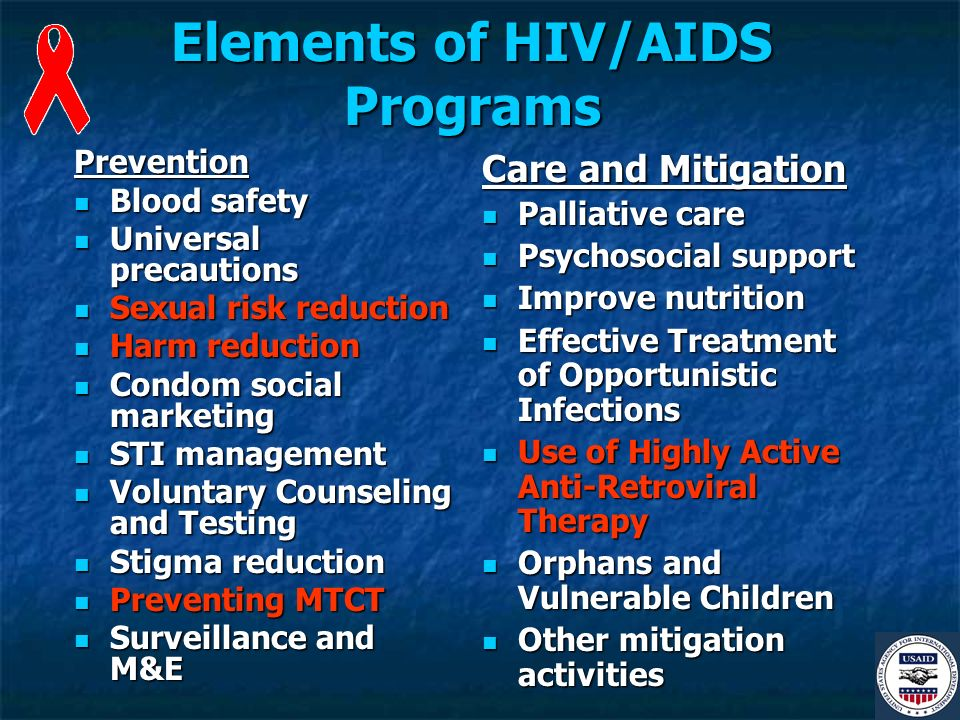 Elements of HIV/AIDS Programs Prevention Blood safety Blood safety Universal precautions Universal precautions Sexual risk reduction Sexual risk reduction Harm reduction Harm reduction Condom social marketing Condom social marketing STI management STI management Voluntary Counseling and Testing Voluntary Counseling and Testing Stigma reduction Stigma reduction Preventing MTCT Preventing MTCT Surveillance and M&E Surveillance and M&E Care and Mitigation Palliative care Palliative care Psychosocial support Psychosocial support Improve nutrition Improve nutrition Effective Treatment of Opportunistic Infections Effective Treatment of Opportunistic Infections Use of Highly Active Anti-Retroviral Therapy Use of Highly Active Anti-Retroviral Therapy Orphans and Vulnerable Children Orphans and Vulnerable Children Other mitigation activities Other mitigation activities