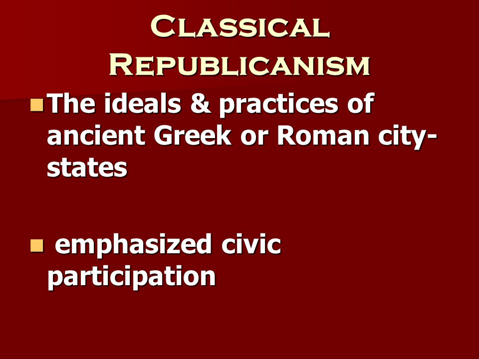 Classical Republicanism The ideals & practices of ancient Greek or Roman city- states The ideals & practices of ancient Greek or Roman city- states em